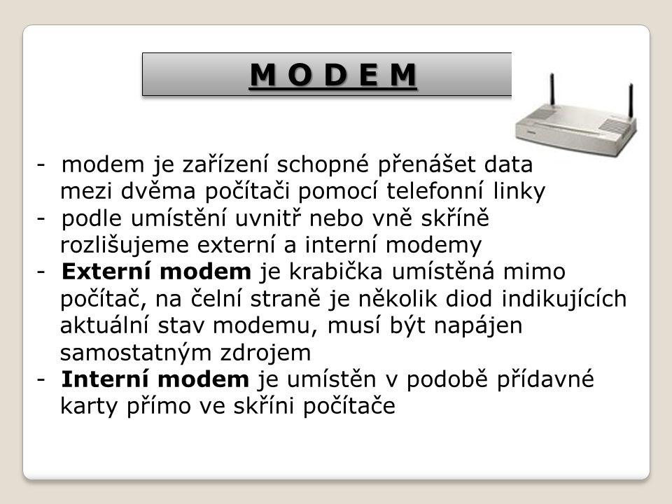 M O D E M -modem je zařízení schopné přenášet data mezi dvěma počítači pomocí telefonní linky -podle umístění uvnitř nebo vně skříně rozlišujeme externí a interní modemy -Externí modem je krabička umístěná mimo počítač, na čelní straně je několik diod indikujících aktuální stav modemu, musí být napájen samostatným zdrojem -Interní modem je umístěn v podobě přídavné karty přímo ve skříni počítače