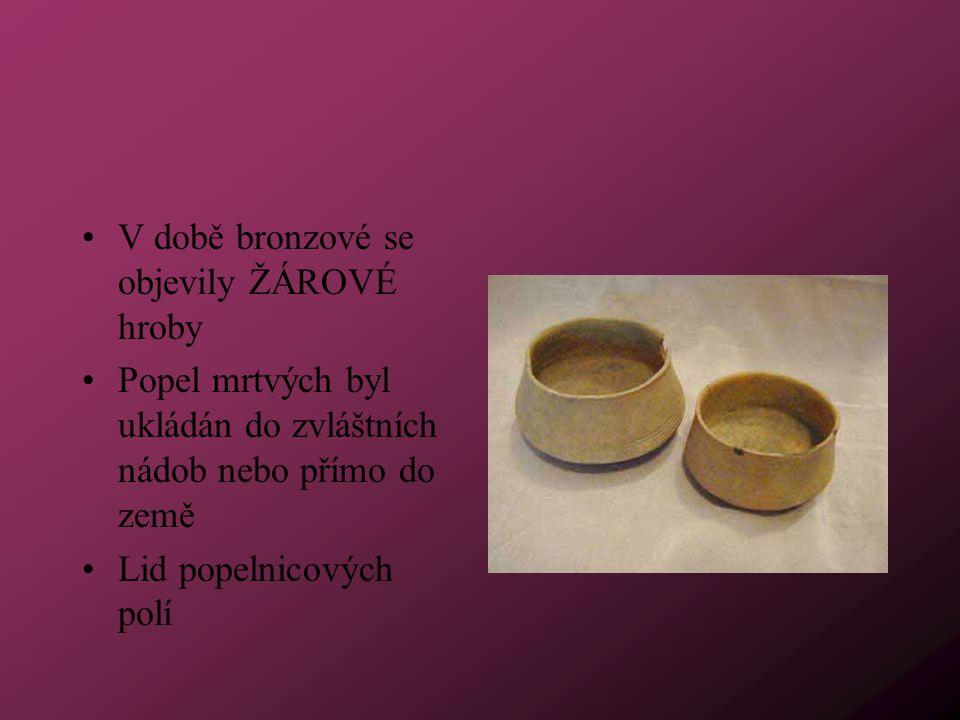 V době bronzové se objevily ŽÁROVÉ hroby Popel mrtvých byl ukládán do zvláštních nádob nebo přímo do země Lid popelnicových polí
