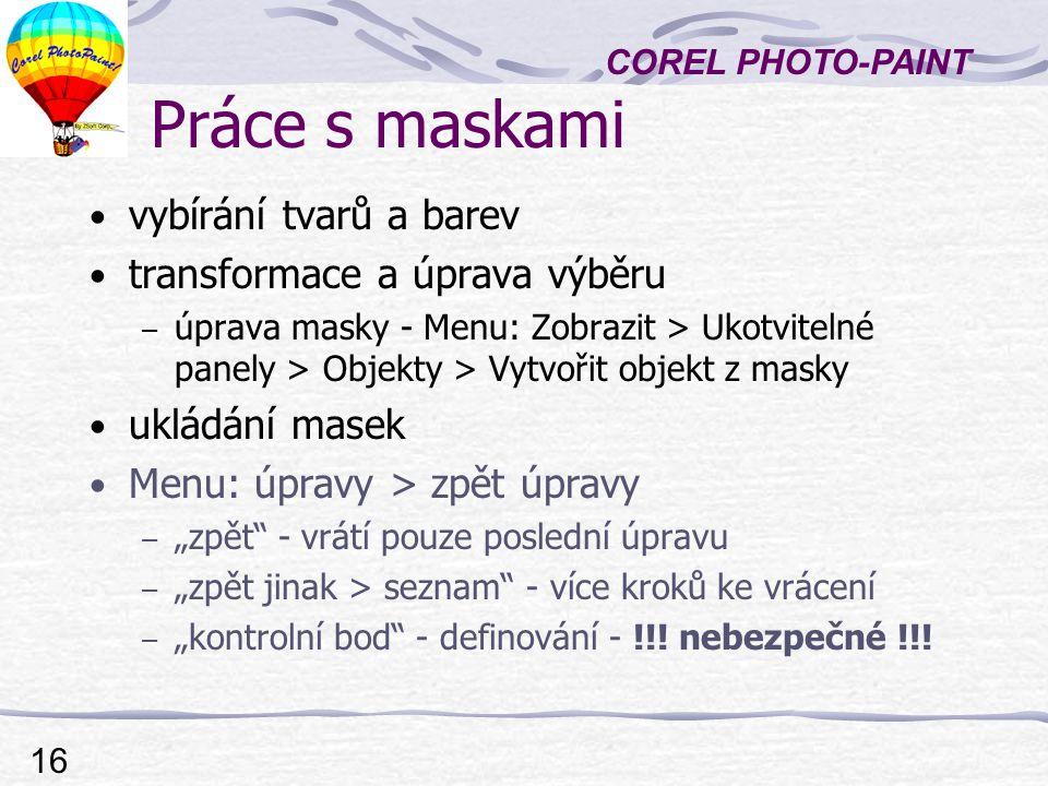 """COREL PHOTO-PAINT 16 Práce s maskami vybírání tvarů a barev transformace a úprava výběru – úprava masky - Menu: Zobrazit > Ukotvitelné panely > Objekty > Vytvořit objekt z masky ukládání masek Menu: úpravy > zpět úpravy – """"zpět - vrátí pouze poslední úpravu – """"zpět jinak > seznam - více kroků ke vrácení – """"kontrolní bod - definování - !!."""