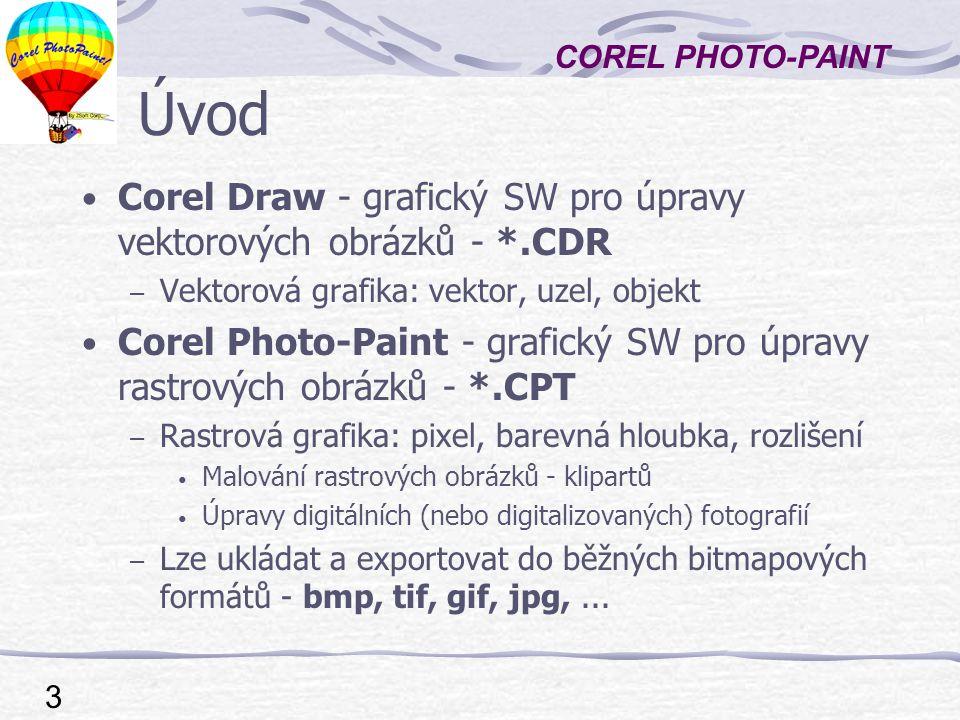 COREL PHOTO-PAINT 3 Úvod Corel Draw - grafický SW pro úpravy vektorových obrázků - *.CDR – Vektorová grafika: vektor, uzel, objekt Corel Photo-Paint - grafický SW pro úpravy rastrových obrázků - *.CPT – Rastrová grafika: pixel, barevná hloubka, rozlišení Malování rastrových obrázků - klipartů Úpravy digitálních (nebo digitalizovaných) fotografií – Lze ukládat a exportovat do běžných bitmapových formátů - bmp, tif, gif, jpg,...