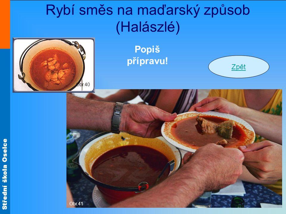 Střední škola Oselce Rybí směs na maďarský způsob (Halászlé) Obr.41 Obr.40 Zpět Popiš přípravu!