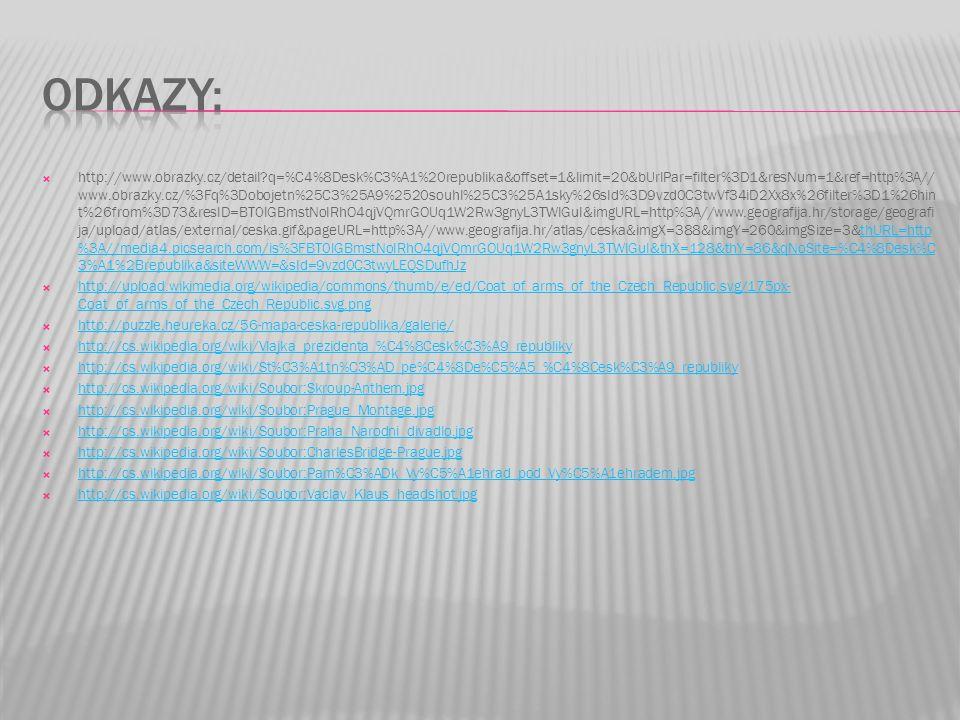  http://www.obrazky.cz/detail?q=%C4%8Desk%C3%A1%20republika&offset=1&limit=20&bUrlPar=filter%3D1&resNum=1&ref=http%3A// www.obrazky.cz/%3Fq%3Dobojetn%25C3%25A9%2520souhl%25C3%25A1sky%26sId%3D9vzd0C3twVf34iD2Xx8x%26filter%3D1%26hin t%26from%3D73&resID=BT0IGBmstNoIRhO4qjVQmrGOUq1W2Rw3gnyL3TWlGuI&imgURL=http%3A//www.geografija.hr/storage/geografi ja/upload/atlas/external/ceska.gif&pageURL=http%3A//www.geografija.hr/atlas/ceska&imgX=388&imgY=260&imgSize=3&thURL=http %3A//media4.picsearch.com/is%3FBT0IGBmstNoIRhO4qjVQmrGOUq1W2Rw3gnyL3TWlGuI&thX=128&thY=86&qNoSite=%C4%8Desk%C 3%A1%2Brepublika&siteWWW=&sId=9vzd0C3twyLEQSDufhJzthURL=http %3A//media4.picsearch.com/is%3FBT0IGBmstNoIRhO4qjVQmrGOUq1W2Rw3gnyL3TWlGuI&thX=128&thY=86&qNoSite=%C4%8Desk%C 3%A1%2Brepublika&siteWWW=&sId=9vzd0C3twyLEQSDufhJz  http://upload.wikimedia.org/wikipedia/commons/thumb/e/ed/Coat_of_arms_of_the_Czech_Republic.svg/175px- Coat_of_arms_of_the_Czech_Republic.svg.png http://upload.wikimedia.org/wikipedia/commons/thumb/e/ed/Coat_of_arms_of_the_Czech_Republic.svg/175px- Coat_of_arms_of_the_Czech_Republic.svg.png  http://puzzle.heureka.cz/56-mapa-ceska-republika/galerie/ http://puzzle.heureka.cz/56-mapa-ceska-republika/galerie/  http://cs.wikipedia.org/wiki/Vlajka_prezidenta_%C4%8Cesk%C3%A9_republiky http://cs.wikipedia.org/wiki/Vlajka_prezidenta_%C4%8Cesk%C3%A9_republiky  http://cs.wikipedia.org/wiki/St%C3%A1tn%C3%AD_pe%C4%8De%C5%A5_%C4%8Cesk%C3%A9_republiky http://cs.wikipedia.org/wiki/St%C3%A1tn%C3%AD_pe%C4%8De%C5%A5_%C4%8Cesk%C3%A9_republiky  http://cs.wikipedia.org/wiki/Soubor:Skroup-Anthem.jpg http://cs.wikipedia.org/wiki/Soubor:Skroup-Anthem.jpg  http://cs.wikipedia.org/wiki/Soubor:Prague_Montage.jpg http://cs.wikipedia.org/wiki/Soubor:Prague_Montage.jpg  http://cs.wikipedia.org/wiki/Soubor:Praha_Narodni_divadlo.jpg http://cs.wikipedia.org/wiki/Soubor:Praha_Narodni_divadlo.jpg  http://cs.wikipedia.org/wiki/Soubor:CharlesBridge-Prague.jpg http://cs.wikipedia.org/wiki/Soubor:CharlesBridge-Prague.jpg