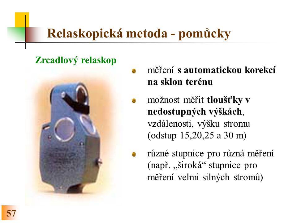 57 Relaskopická metoda - pomůcky Zrcadlový relaskop měření s automatickou korekcí na sklon terénu možnost měřit tloušťky v nedostupných výškách, vzdálenosti, výšku stromu (odstup 15,20,25 a 30 m) různé stupnice pro různá měření (např.