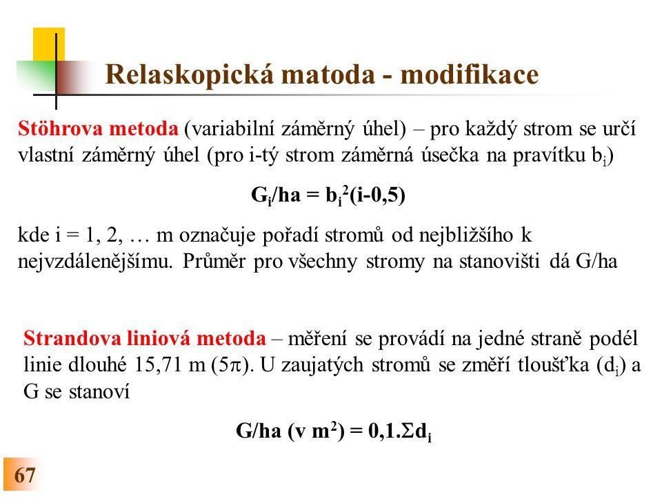 67 Relaskopická matoda - modifikace Stöhrova metoda (variabilní záměrný úhel) – pro každý strom se určí vlastní záměrný úhel (pro i-tý strom záměrná úsečka na pravítku b i ) G i /ha = b i 2 (i-0,5) kde i = 1, 2, … m označuje pořadí stromů od nejbližšího k nejvzdálenějšímu.