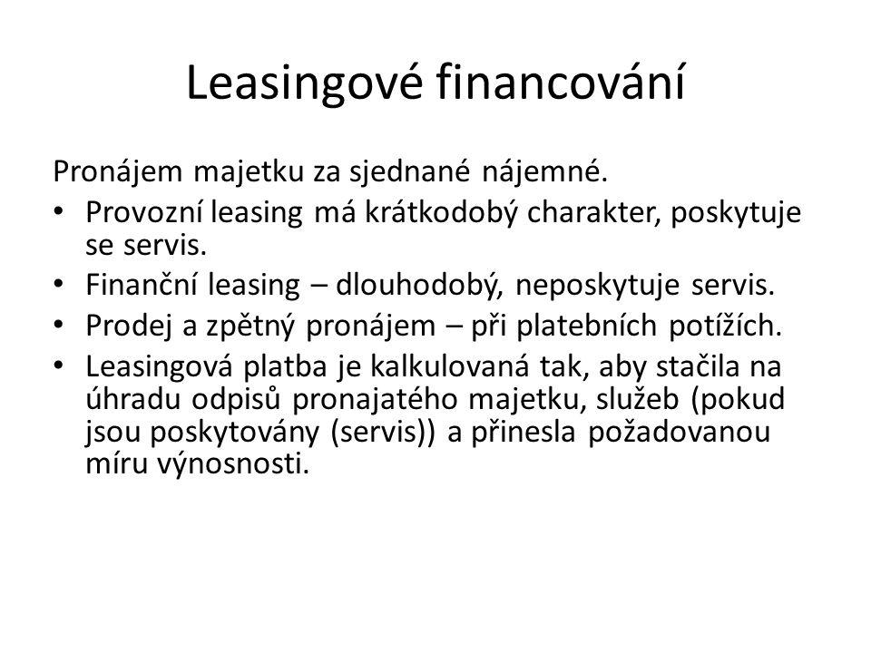 Leasingové financování Pronájem majetku za sjednané nájemné. Provozní leasing má krátkodobý charakter, poskytuje se servis. Finanční leasing – dlouhod