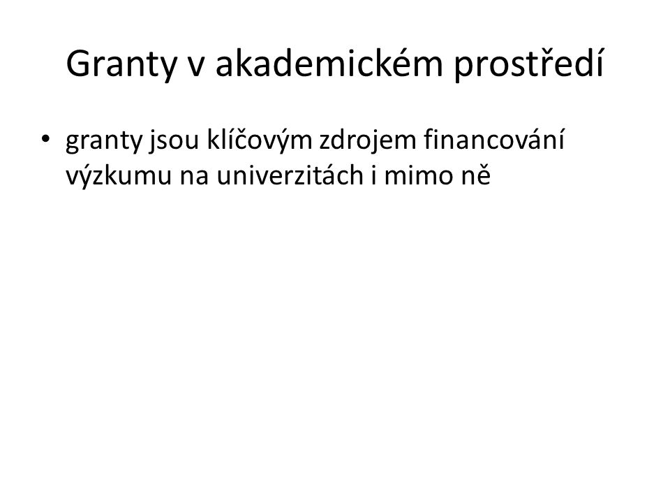 Granty v akademickém prostředí granty jsou klíčovým zdrojem financování výzkumu na univerzitách i mimo ně
