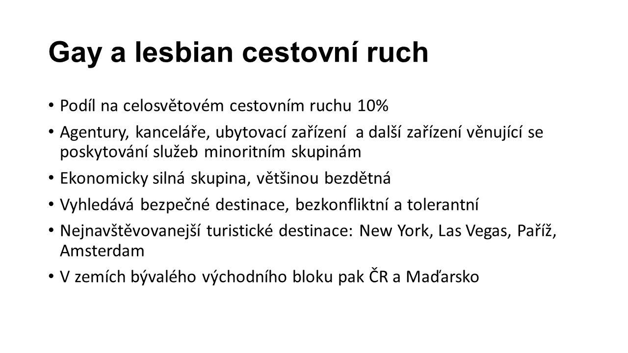 Gay a lesbian cestovní ruch Podíl na celosvětovém cestovním ruchu 10% Agentury, kanceláře, ubytovací zařízení a další zařízení věnující se poskytování služeb minoritním skupinám Ekonomicky silná skupina, většinou bezdětná Vyhledává bezpečné destinace, bezkonfliktní a tolerantní Nejnavštěvovanejší turistické destinace: New York, Las Vegas, Paříž, Amsterdam V zemích bývalého východního bloku pak ČR a Maďarsko