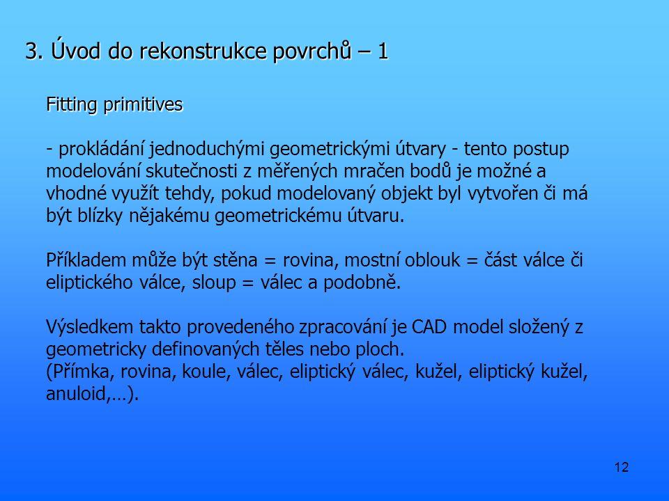 12 3. Úvod do rekonstrukce povrchů – 1 Fitting primitives - prokládání jednoduchými geometrickými útvary - tento postup modelování skutečnosti z měřen