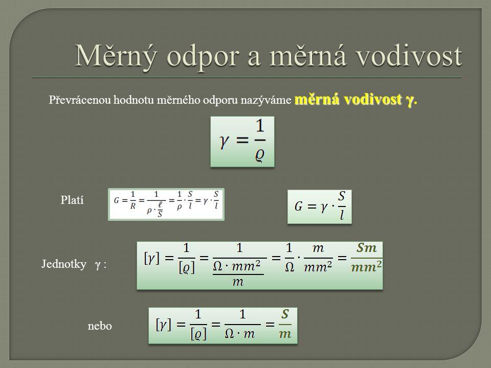 měrná vodivost γ Převrácenou hodnotu měrného odporu nazýváme měrná vodivost γ. Platí Jednotky γ : nebo