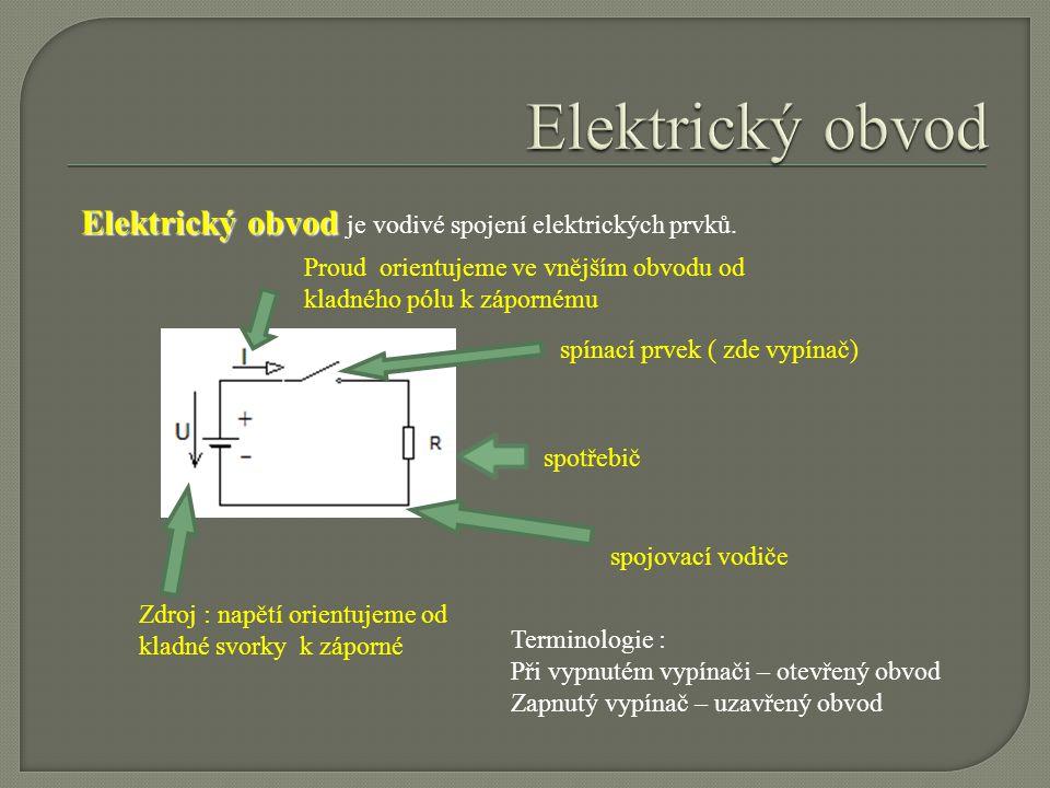 Elektrický obvod Elektrický obvod je vodivé spojení elektrických prvků. Zdroj : napětí orientujeme od kladné svorky k záporné Proud orientujeme ve vně