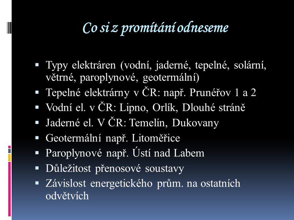 Co si z promítání odneseme  Typy elektráren (vodní, jaderné, tepelné, solární, větrné, paroplynové, geotermální)  Tepelné elektrárny v ČR: např. Pru