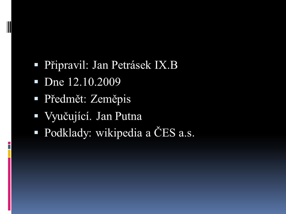  Připravil: Jan Petrásek IX.B  Dne 12.10.2009  Předmět: Zeměpis  Vyučující. Jan Putna  Podklady: wikipedia a ČES a.s.