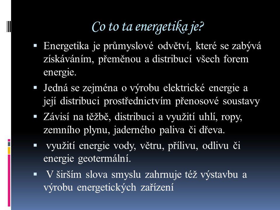 Co to ta energetika je?  Energetika je průmyslové odvětví, které se zabývá získáváním, přeměnou a distribucí všech forem energie.  Jedná se zejména
