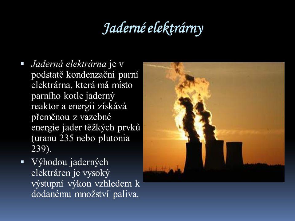 Jaderné elektrárny  Jaderná elektrárna je v podstatě kondenzační parní elektrárna, která má místo parního kotle jaderný reaktor a energii získává pře