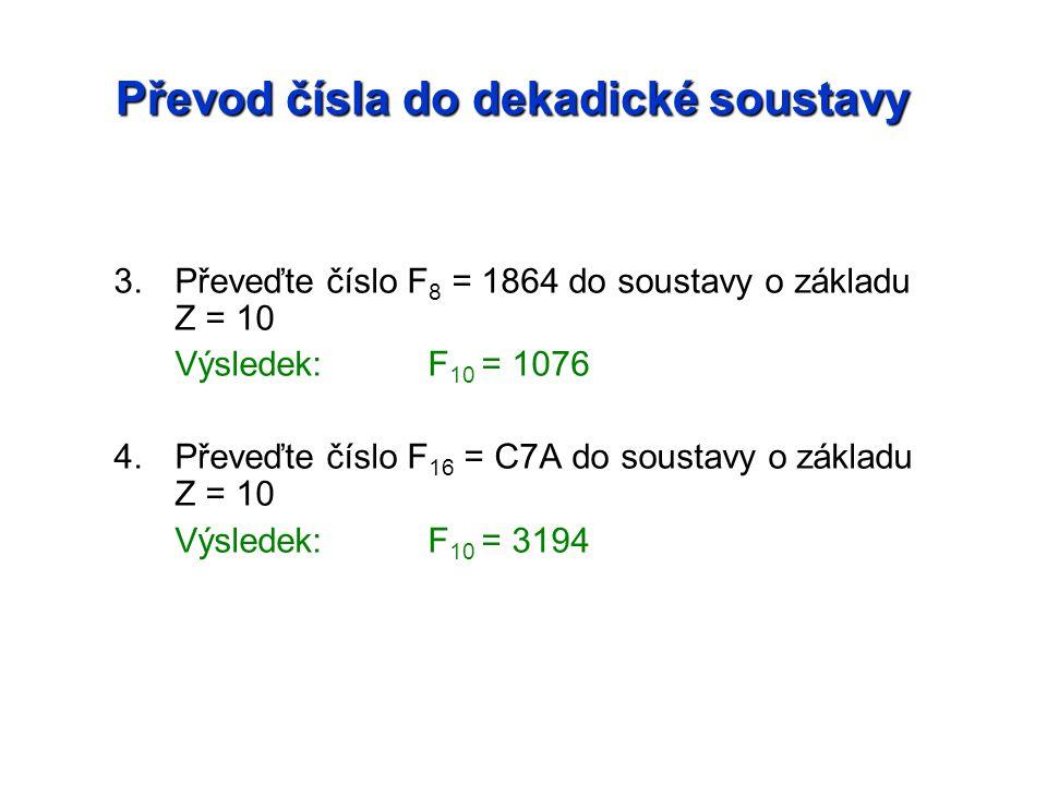 Převod čísla do dekadické soustavy 3.Převeďte číslo F8 F8 = 1864 do soustavy o základu Z = 10 Výsledek:F 10 = 1076 4.Převeďte číslo F 16 = C7A do soustavy o základu Z = 10 Výsledek:F 10 = 3194
