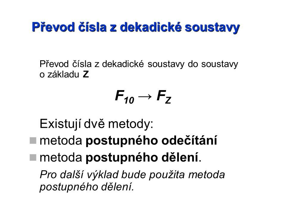 Převod čísla z dekadické soustavy Převod čísla z dekadické soustavy do soustavy o základu Z F 10 → F Z Existují dvě metody: metoda postupného odečítání metoda postupného dělení.