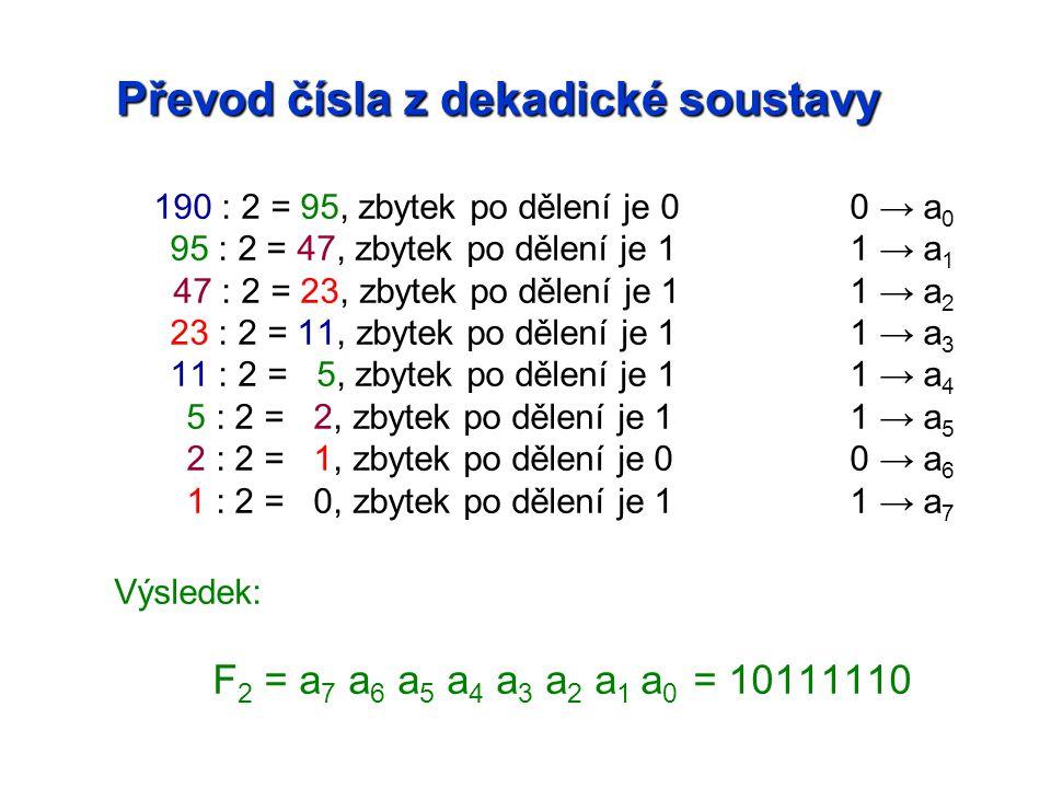 190 : 2 = 95, zbytek po dělení je 00 → a 0 95 : 2 = 47, zbytek po dělení je 11 → a 1 47 : 2 = 23, zbytek po dělení je 11 → a 2 23 : 2 = 11, zbytek po dělení je 11 → a 3 11 : 2 = 5, zbytek po dělení je 11 → a 4 5 : 2 = 2, zbytek po dělení je 11 → a 5 2 : 2 = 1, zbytek po dělení je 00 → a 6 1 : 2 = 0, zbytek po dělení je 11 → a 7 Výsledek: F 2 = a 7 a 6 a 5 a 4 a 3 a 2 a 1 a 0 = 10111110