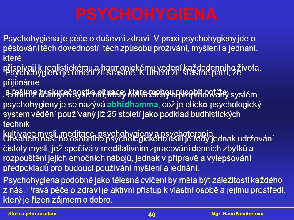 Mgr. Hana NeudertováStres a jeho zvládání 40 PSYCHOHYGIENA Psychohygiena je péče o duševní zdraví. V praxi psychohygieny jde o pěstování těch dovednos