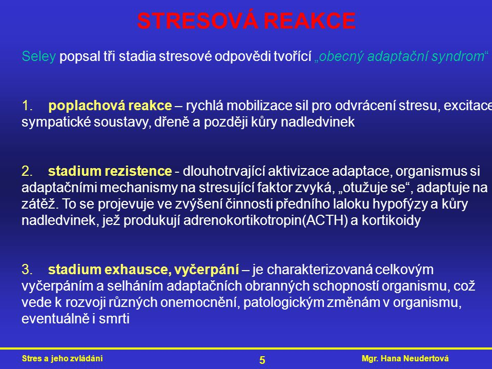 """Mgr. Hana NeudertováStres a jeho zvládání 5 STRESOVÁ REAKCE Seley popsal tři stadia stresové odpovědi tvořící """"obecný adaptační syndrom"""" 1. poplachová"""