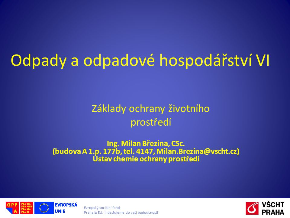 Evropský sociální fond Praha & EU: Investujeme do vaší budoucnosti Odpady a odpadové hospodářství VI Ing. Milan Březina, CSc. (budova A 1.p. 177b, tel
