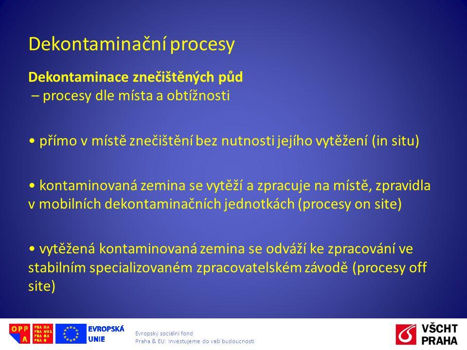 Evropský sociální fond Praha & EU: Investujeme do vaší budoucnosti Dekontaminační procesy Dekontaminace znečištěných půd – procesy dle místa a obtížnosti přímo v místě znečištění bez nutnosti jejího vytěžení (in situ) kontaminovaná zemina se vytěží a zpracuje na místě, zpravidla v mobilních dekontaminačních jednotkách (procesy on site) vytěžená kontaminovaná zemina se odváží ke zpracování ve stabilním specializovaném zpracovatelském závodě (procesy off site)