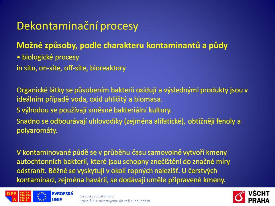 Evropský sociální fond Praha & EU: Investujeme do vaší budoucnosti Dekontaminační procesy Možné způsoby, podle charakteru kontaminantů a půdy biologické procesy in situ, on-site, off-site, bioreaktory Organické látky se působením bakterií oxidují a výslednými produkty jsou v ideálním případě voda, oxid uhličitý a biomasa.