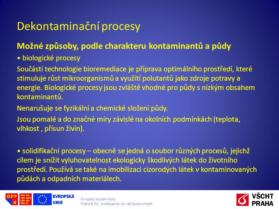 Evropský sociální fond Praha & EU: Investujeme do vaší budoucnosti Dekontaminační procesy Možné způsoby, podle charakteru kontaminantů a půdy biologické procesy Součástí technologie bioremediace je příprava optimálního prostředí, které stimuluje růst mikroorganismů a využití polutantů jako zdroje potravy a energie.