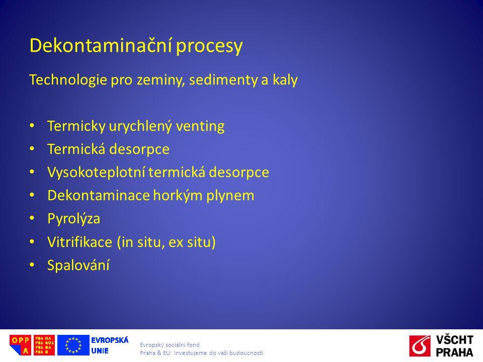 Evropský sociální fond Praha & EU: Investujeme do vaší budoucnosti Dekontaminační procesy Technologie pro zeminy, sedimenty a kaly Termicky urychlený venting Termická desorpce Vysokoteplotní termická desorpce Dekontaminace horkým plynem Pyrolýza Vitrifikace (in situ, ex situ) Spalování