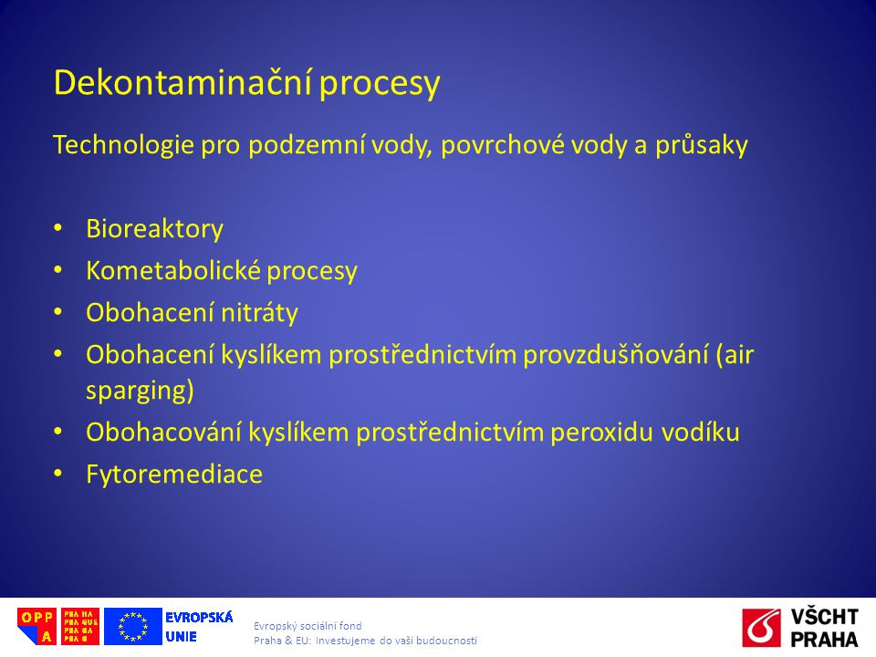 Evropský sociální fond Praha & EU: Investujeme do vaší budoucnosti Dekontaminační procesy Technologie pro podzemní vody, povrchové vody a průsaky Bioreaktory Kometabolické procesy Obohacení nitráty Obohacení kyslíkem prostřednictvím provzdušňování (air sparging) Obohacování kyslíkem prostřednictvím peroxidu vodíku Fytoremediace