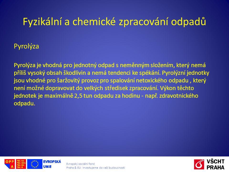 Evropský sociální fond Praha & EU: Investujeme do vaší budoucnosti Fyzikální a chemické zpracování odpadů Pyrolýza Pyrolýza je vhodná pro jednotný odpad s neměnným složením, který nemá příliš vysoký obsah škodlivin a nemá tendenci ke spékání.