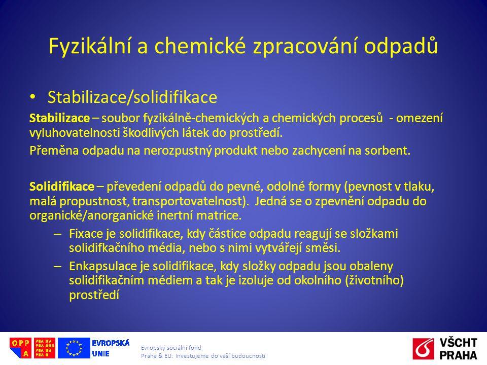 Evropský sociální fond Praha & EU: Investujeme do vaší budoucnosti Fyzikální a chemické zpracování odpadů Stabilizace/solidifikace Stabilizace – soubor fyzikálně-chemických a chemických procesů - omezení vyluhovatelnosti škodlivých látek do prostředí.