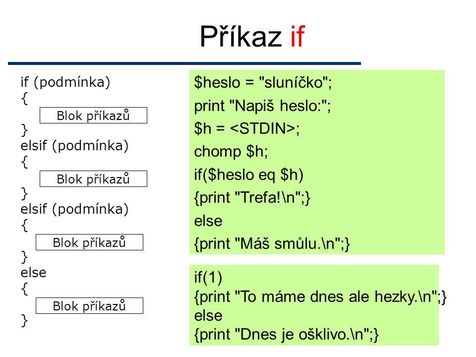 Příkaz if $heslo = sluníčko ; print Napiš heslo: ; $h = ; chomp $h; if($heslo eq $h) {print Trefa!\n ;} else {print Máš smůlu.\n ;} Blok příkazů if (podmínka) { } elsif (podmínka) { } elsif (podmínka) { } else { } if(1) {print To máme dnes ale hezky.\n ;} else {print Dnes je ošklivo.\n ;}