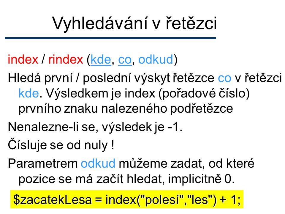 Vyhledávání v řetězci index / rindex (kde, co, odkud) Hledá první / poslední výskyt řetězce co v řetězci kde.