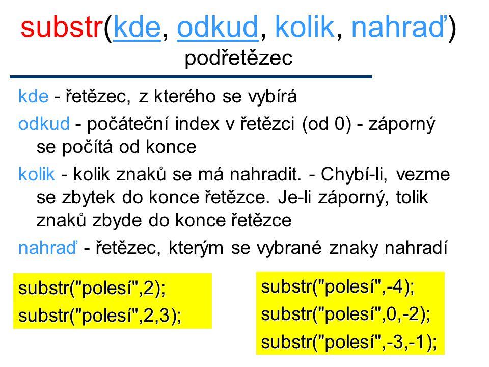 Zaměňování podřetězců $x = polesí ; substr($x,2,3, vznáš ); výstupem je les , ale v proměnné x je povznáší Jinak: substr($x,2,3) = vznáš ; substr( polesí ,-2,2, z );..