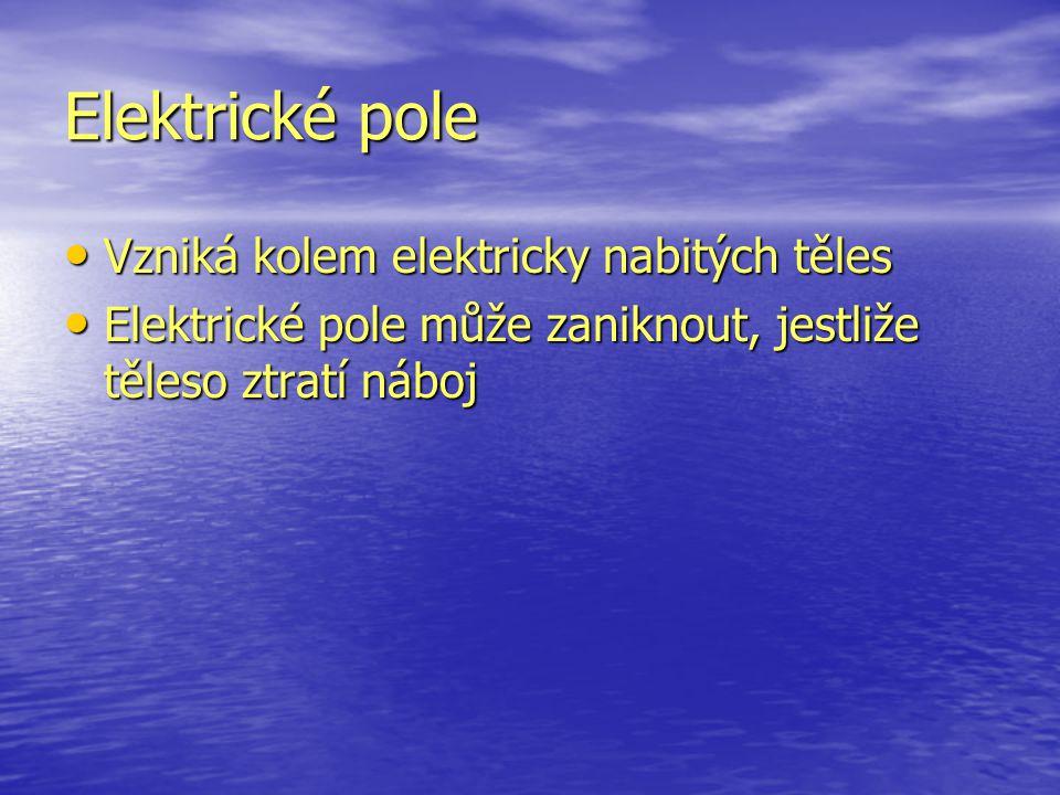 Elektrické pole Vzniká kolem elektricky nabitých těles Vzniká kolem elektricky nabitých těles Elektrické pole může zaniknout, jestliže těleso ztratí n