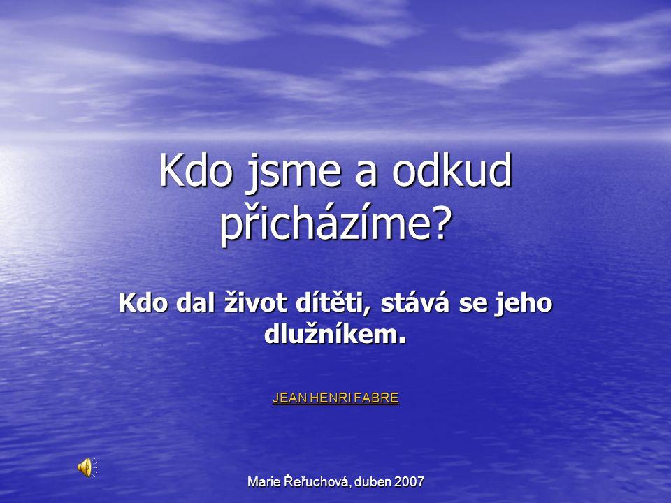 Marie Řeřuchová, duben 2007 Kdo jsme a odkud přicházíme? Kdo dal život dítěti, stává se jeho dlužníkem. JEAN HENRI FABRE JEAN HENRI FABRE