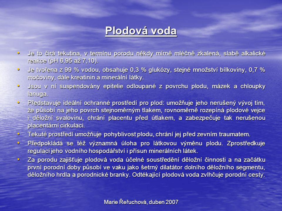 Marie Řeřuchová, duben 2007 Plodová voda Je to čirá tekutina, v termínu porodu někdy mírně mléčně zkalená, slabě alkalické reakce (pH 6,95 až 7,10). J