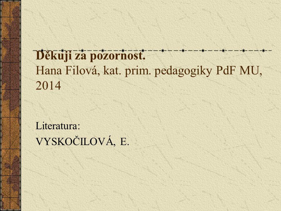 Děkuji za pozornost. Hana Filová, kat. prim. pedagogiky PdF MU, 2014 Literatura: VYSKOČILOVÁ, E.