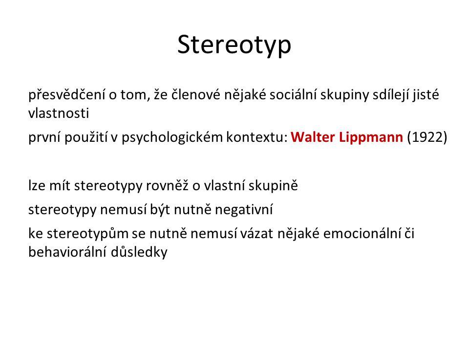 Stereotyp přesvědčení o tom, že členové nějaké sociální skupiny sdílejí jisté vlastnosti první použití v psychologickém kontextu: Walter Lippmann (1922) lze mít stereotypy rovněž o vlastní skupině stereotypy nemusí být nutně negativní ke stereotypům se nutně nemusí vázat nějaké emocionální či behaviorální důsledky
