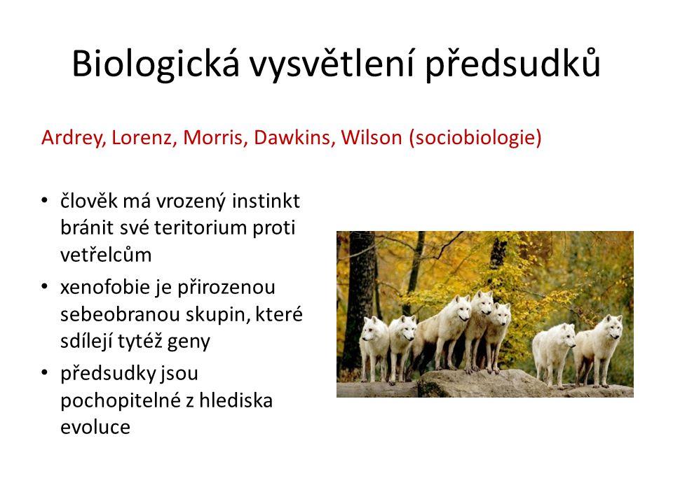 Biologická vysvětlení předsudků člověk má vrozený instinkt bránit své teritorium proti vetřelcům xenofobie je přirozenou sebeobranou skupin, které sdílejí tytéž geny předsudky jsou pochopitelné z hlediska evoluce Ardrey, Lorenz, Morris, Dawkins, Wilson (sociobiologie)
