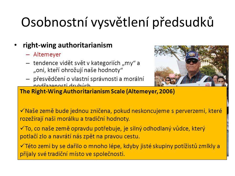 """Osobnostní vysvětlení předsudků right-wing authoritarianism – Altemeyer – tendence vidět svět v kategoriích """"my a """"oni, kteří ohrožují naše hodnoty – přesvědčení o vlastní správnosti a morální podřazenosti druhých social dominance orientation – Sidanius & Pratto – tendence schvalovat nerovnost mezi skupinami – tendence prát si, aby má skupina byla (zůstala) nadřazená ostatním skupinám – odmítání pomoci druhým skupinám – obvykle přítomen nějaký """"legitimizující mýtus The Right-Wing Authoritarianism Scale (Altemeyer, 2006) Naše země bude jednou zničena, pokud neskoncujeme s perverzemi, které rozežírají naši morálku a tradiční hodnoty."""