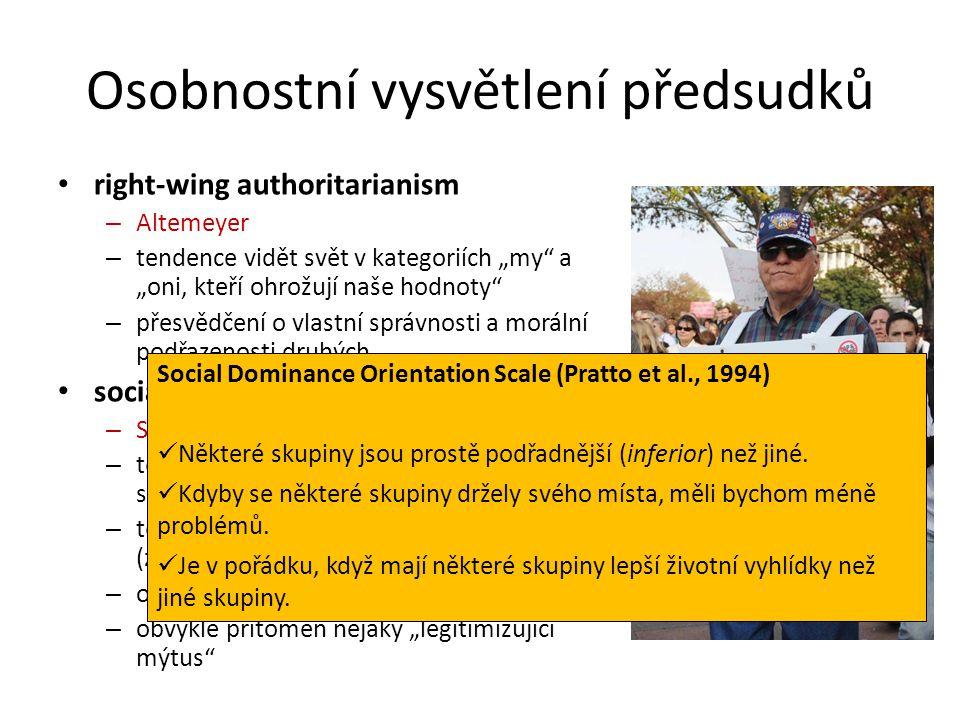 """Osobnostní vysvětlení předsudků right-wing authoritarianism – Altemeyer – tendence vidět svět v kategoriích """"my a """"oni, kteří ohrožují naše hodnoty – přesvědčení o vlastní správnosti a morální podřazenosti druhých social dominance orientation – Sidanius & Pratto – tendence schvalovat nerovnost mezi skupinami – tendence prát si, aby má skupina byla (zůstala) nadřazená ostatním skupinám – odmítání pomoci druhým skupinám – obvykle přítomen nějaký """"legitimizující mýtus Social Dominance Orientation Scale (Pratto et al., 1994) Některé skupiny jsou prostě podřadnější (inferior) než jiné."""
