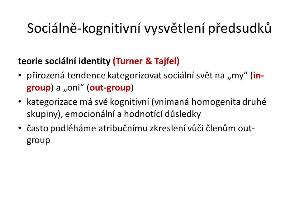 """Sociálně-kognitivní vysvětlení předsudků teorie sociální identity (Turner & Tajfel) přirozená tendence kategorizovat sociální svět na """"my (in- group) a """"oni (out-group) kategorizace má své kognitivní (vnímaná homogenita druhé skupiny), emocionální a hodnotící důsledky často podléháme atribučnímu zkreslení vůči členům out- group"""