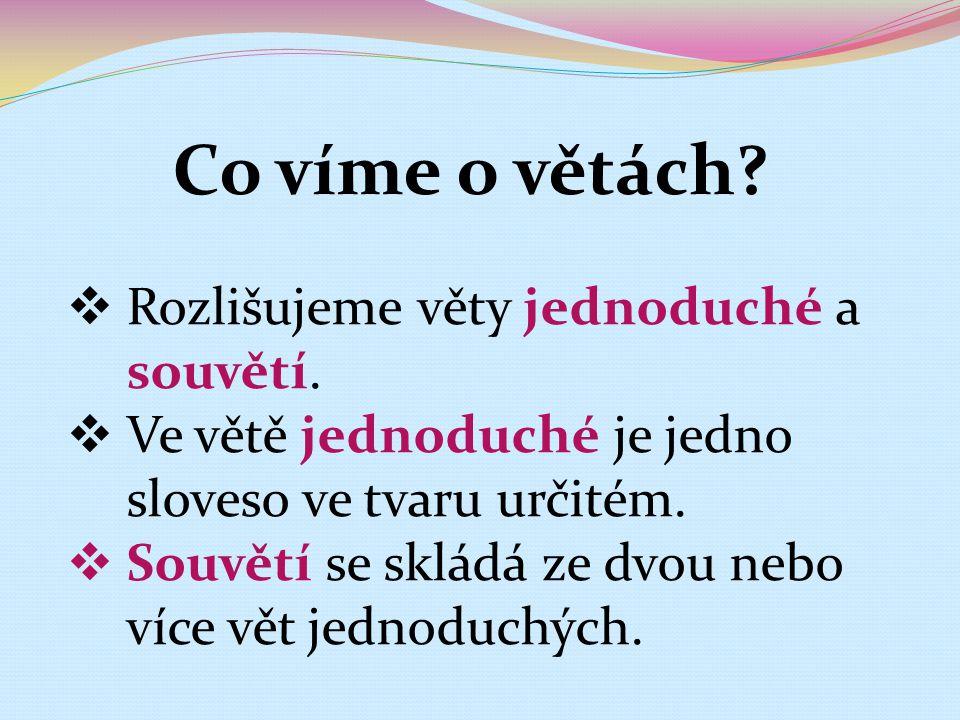 Co víme o větách?  Rozlišujeme věty jednoduché a souvětí.  Ve větě jednoduché je jedno sloveso ve tvaru určitém.  Souvětí se skládá ze dvou nebo ví
