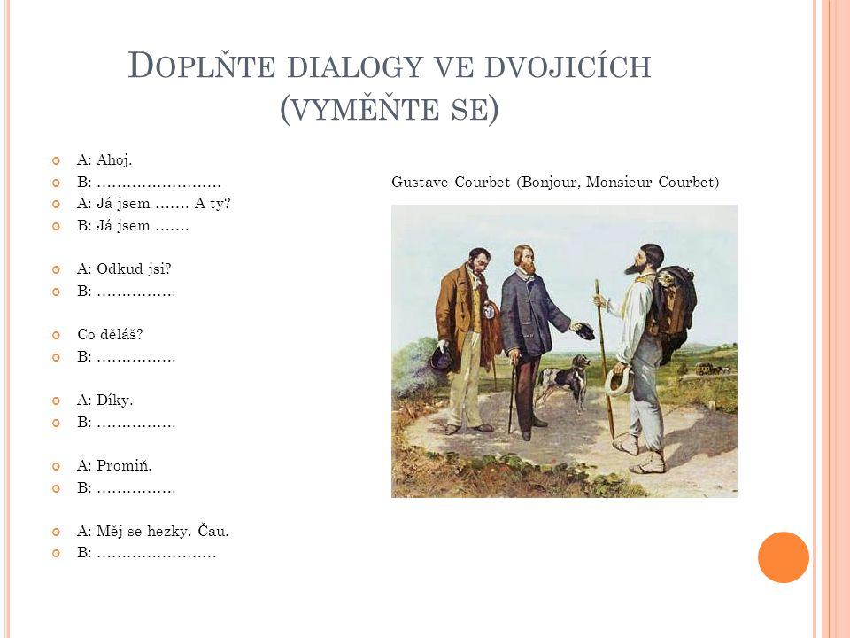 D OPLŇTE DIALOGY VE DVOJICÍCH ( VYMĚŇTE SE ) A: Ahoj. B: …………………….Gustave Courbet (Bonjour, Monsieur Courbet) A: Já jsem ……. A ty? B: Já jsem ……. A: O