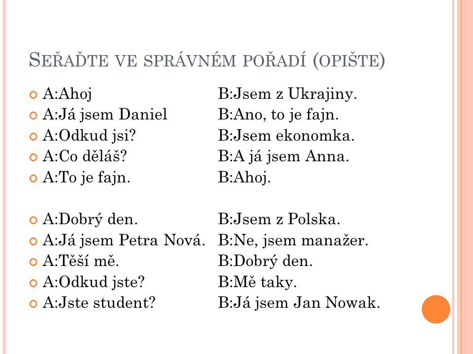 S EŘAĎTE VE SPRÁVNÉM POŘADÍ ( OPIŠTE ) A:AhojB:Jsem z Ukrajiny.