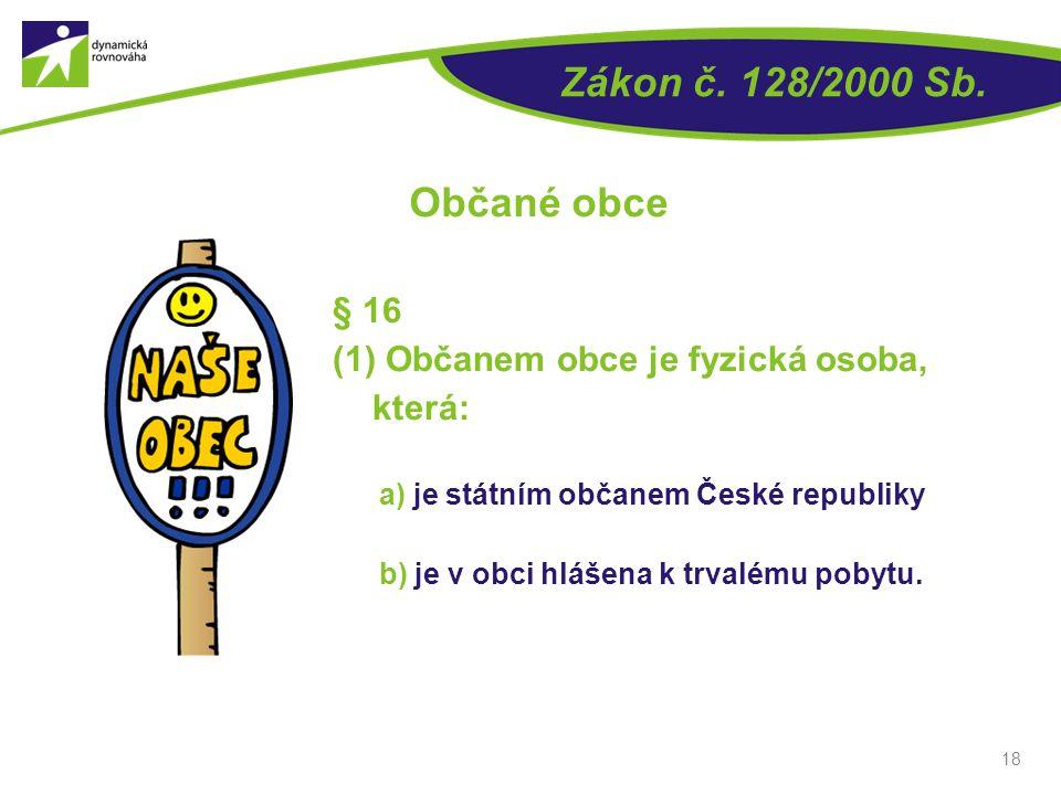 18 Zákon č. 128/2000 Sb. Občané obce § 16 (1) Občanem obce je fyzická osoba, která: a) je státním občanem České republiky b) je v obci hlášena k trval
