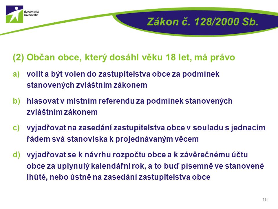 Zákon č. 128/2000 Sb. (2) Občan obce, který dosáhl věku 18 let, má právo a)volit a být volen do zastupitelstva obce za podmínek stanovených zvláštním