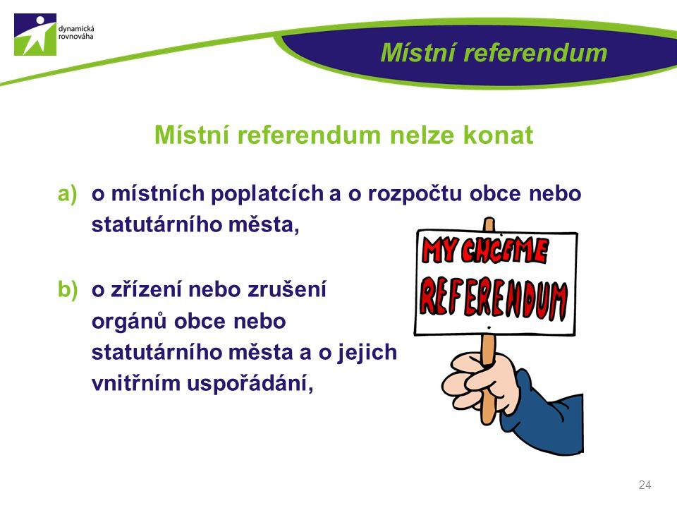 24 Místní referendum Místní referendum nelze konat a)o místních poplatcích a o rozpočtu obce nebo statutárního města, b)o zřízení nebo zrušení orgánů