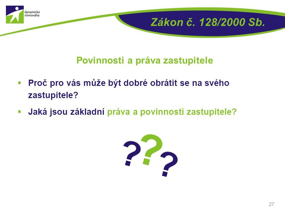  Proč pro vás může být dobré obrátit se na svého zastupitele?  Jaká jsou základní práva a povinnosti zastupitele? 27 Zákon č. 128/2000 Sb. Povinnost